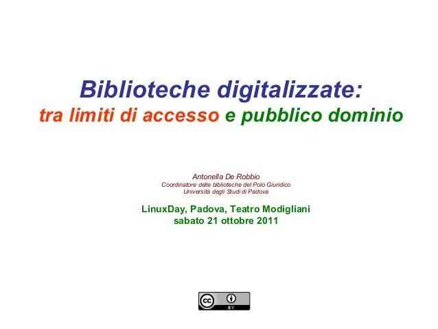 Biblioteche digitalizzate: tra limiti di accesso e pubblico dominio Antonella De Robbio Coordinatore delle biblioteche del...