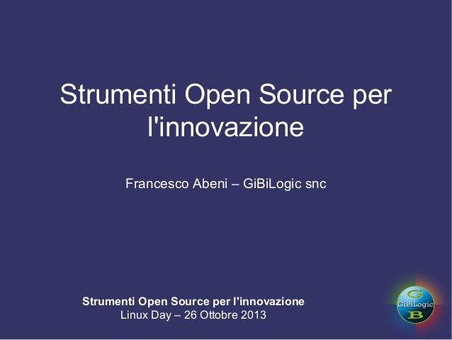 Strumenti Open Source per l'innovazione Francesco Abeni – GiBiLogic snc  Strumenti Open Source per l'innovazione Linux Day...