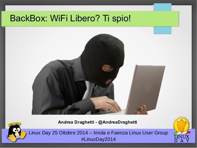 BackBox: WiFi Libero? Ti spio!  Andrea Draghetti - @AndreaDraghetti  Linux Day 25 Ottobre 2014 – Imola e Faenza Linux User...