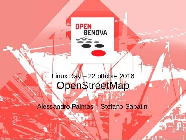 Linux Day – 22 ottobre 2016 OpenStreetMap Alessandro Palmas – Stefano Sabatini