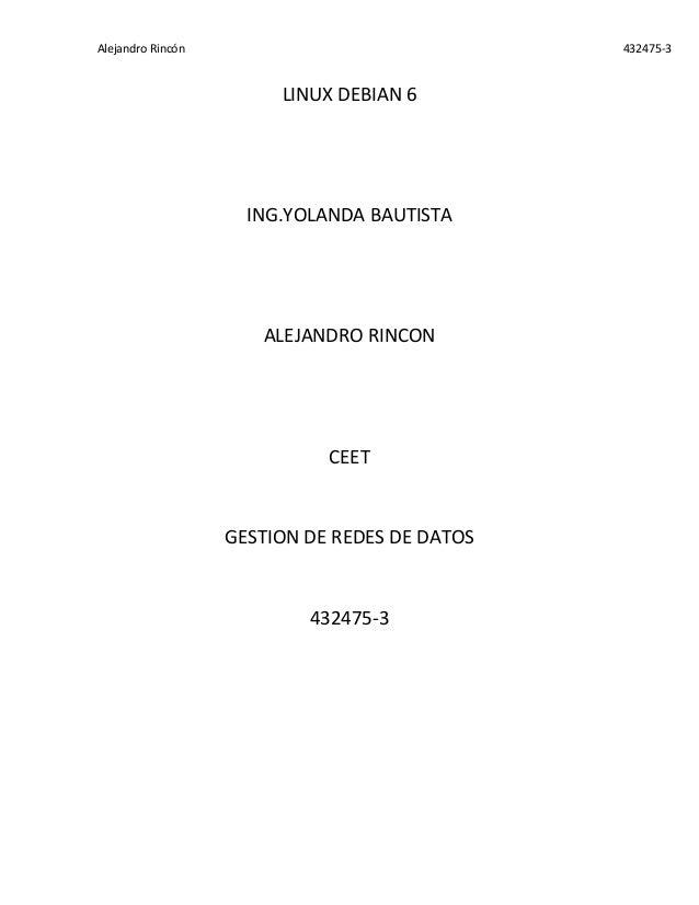 Alejandro Rincón 432475-3 LINUX DEBIAN 6 ING.YOLANDA BAUTISTA ALEJANDRO RINCON CEET GESTION DE REDES DE DATOS 432475-3