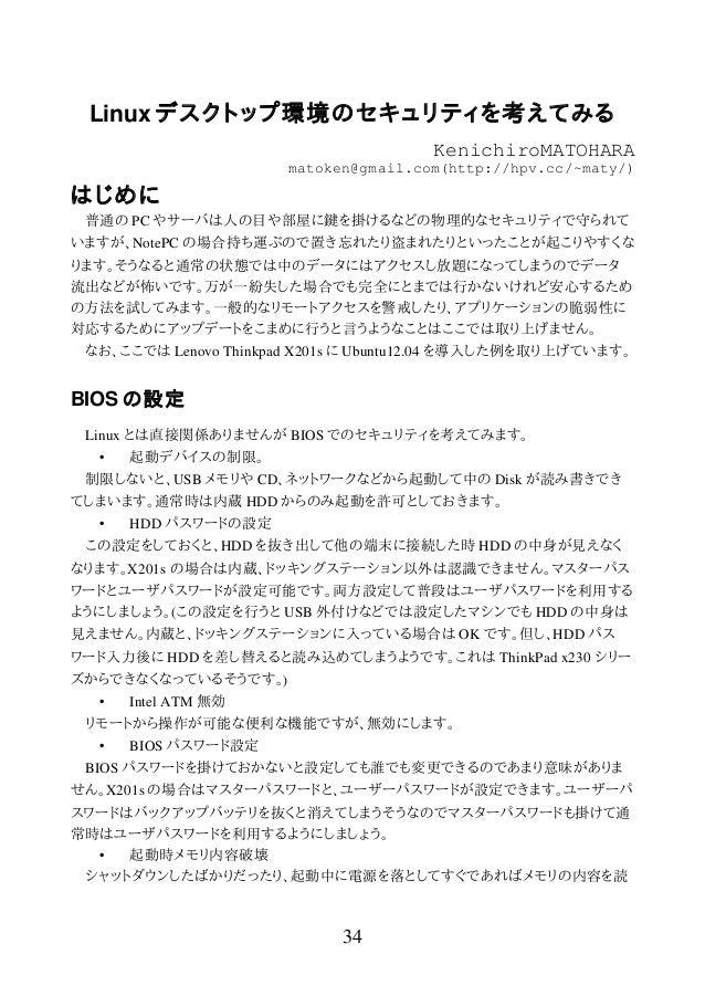 Linux デスクトップ環境のセキュリティを考えてみる KenichiroMATOHARA matoken@gmail.com(http://hpv.cc/~maty/) はじめに 普通の PC やサーバは人の目や部屋に鍵を掛けるなどの物理的な...