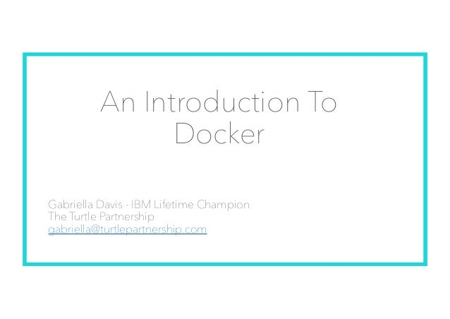 An Introduction To Docker Gabriella Davis - IBM Lifetime Champion The Turtle Partnership gabriella@turtlepartnership.com