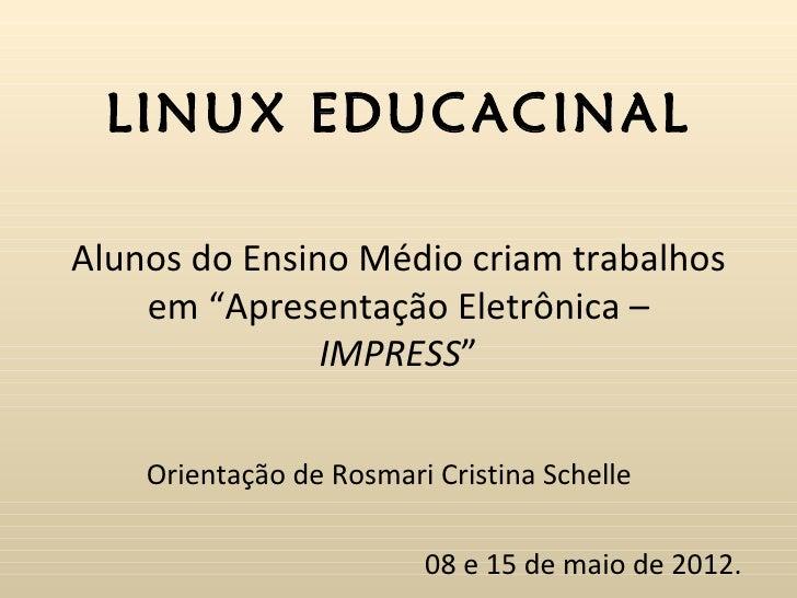 """LINUX EDUCACINALAlunos do Ensino Médio criam trabalhos    em """"Apresentação Eletrônica –               IMPRESS""""    Orientaç..."""