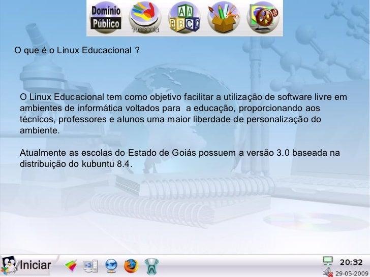 O que é o Linux Educacional ? O Linux Educacional tem como objetivo facilitar a utilização de software livre em ambientes ...