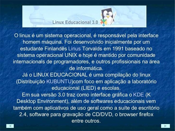 O linux é um sistema operacional, é responsável pela interface homem máquina. Foi desenvolvido inicialmente por um estudan...