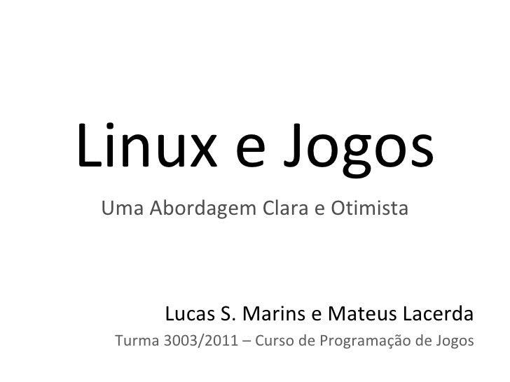 Linux e JogosUma Abordagem Clara e Otimista       Lucas S. Marins e Mateus Lacerda Turma 3003/2011 – Curso de Programação ...