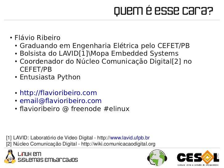 Quem é esse cara?  ●    Flávio Ribeiro       ● Graduando em Engenharia Elétrica pelo CEFET/PB        ● Bolsista do LAVID[1...