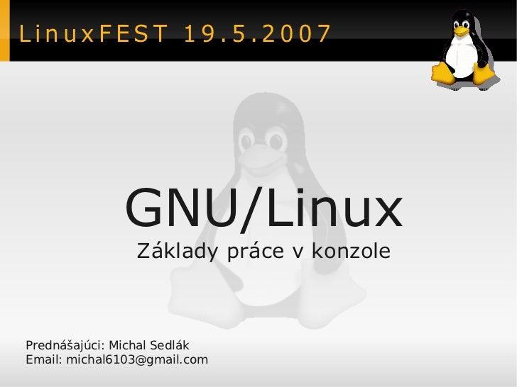 LinuxFEST 19.5.2007              GNU/Linux                Základy práce v konzolePrednášajúci: Michal SedlákEmail: michal6...