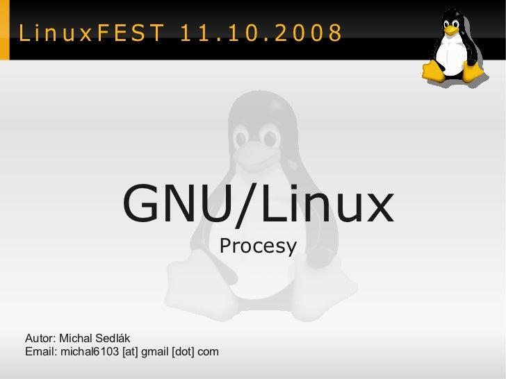 LinuxFEST 11.10.2008                  GNU/Linux                                     ProcesyAutor: Michal SedlákEmail: mich...