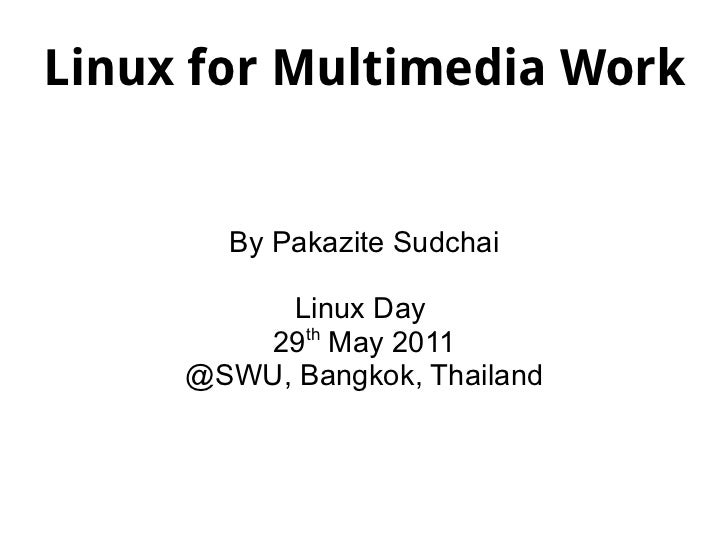 Linux for Multimedia Work By Pakazite Sudchai Linux Day  29 th  May 2011 @SWU, Bangkok, Thailand