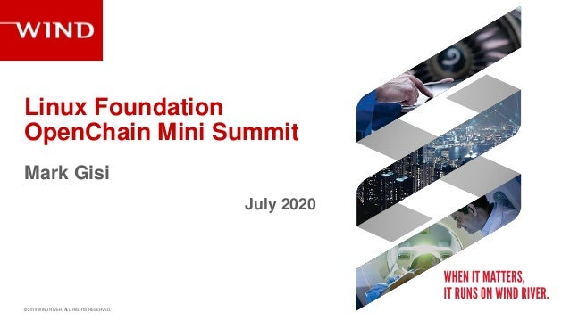 � 2019 WIND RIVER. ALL RIGHTS RESERVED. OpenChain Mini Summit Mark Gisi July 2020 Linux Foundation