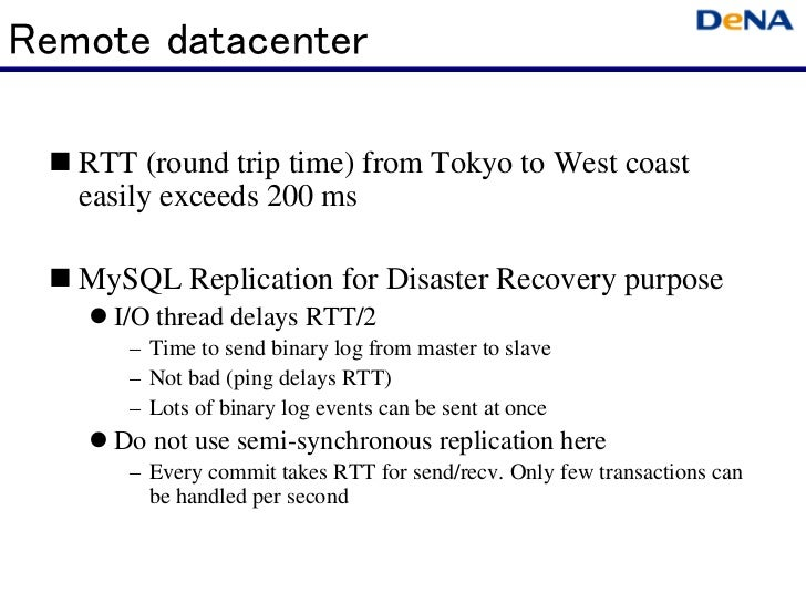 Remote datacenter   RTT (round trip time) from Tokyo to West coast   easily exceeds 200 ms   MySQL Replication for Disaste...