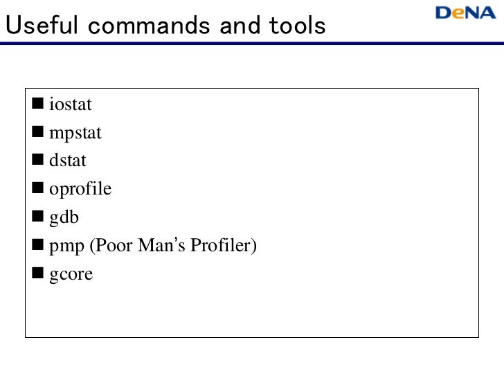 Useful commands and tools   iostat   mpstat   dstat   oprofile   gdb   pmp (Poor Man's Profiler)   gcore