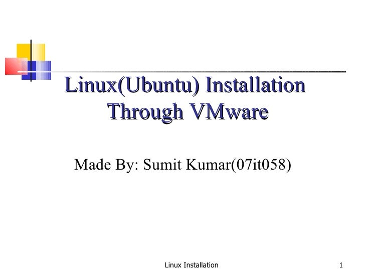 Linux Installation Linux(Ubuntu) Installation  Through VMware Made By: Sumit Kumar(07it058)