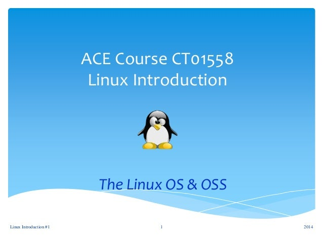 ACE Course CT01558 Linux Introduction The Linux OS & OSS 2014Linux Introduction #1 1