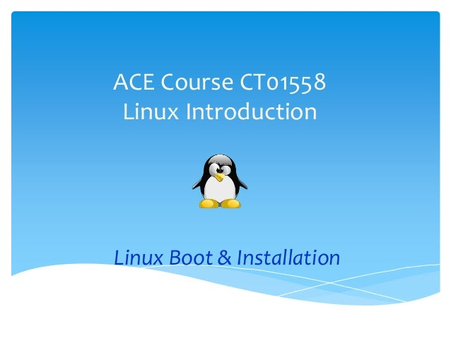 ACE Course CT01558 Linux Introduction Linux Boot & Installation