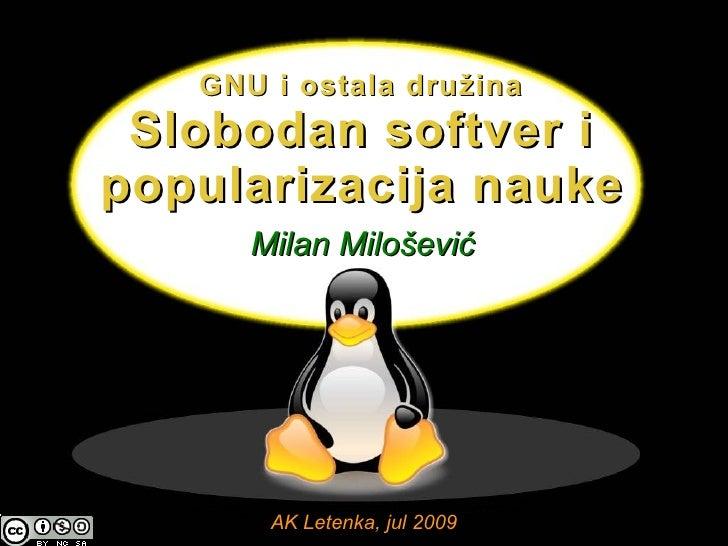 GNU i ostala družina  Slobodan softver i popularizacija nauke       Milan Milošević            AK Letenka, jul 2009