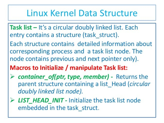 Linux Kernel Data Structure Task list – It's a circular doubly linked list. Each entry contains a structure (task_struct)....