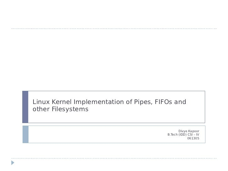 Linux Kernel Implementation of Pipes, FIFOs andother Filesystems                                                Divye Kapo...