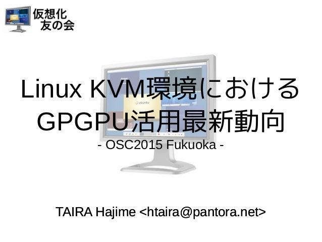 Linux KVM環境における GPGPU活用最新動向 - OSC2015 Fukuoka - TAIRA Hajime <htaira@pantora.net>TAIRA Hajime <htaira@pantora.net>