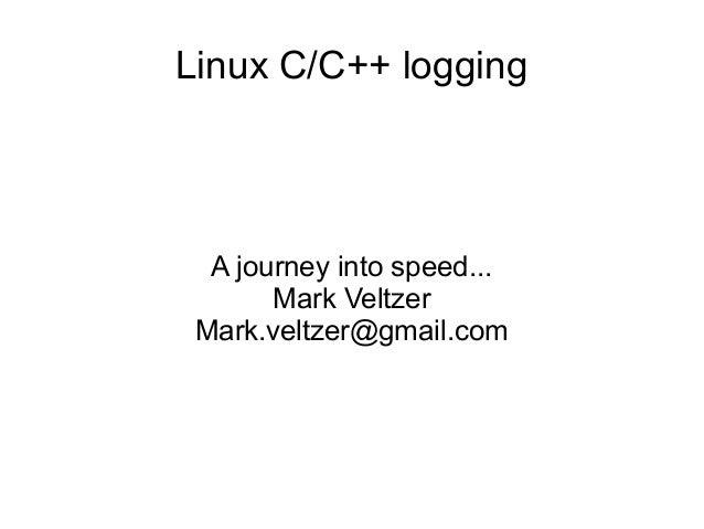 Linux C/C++ logging A journey into speed... Mark Veltzer Mark.veltzer@gmail.com