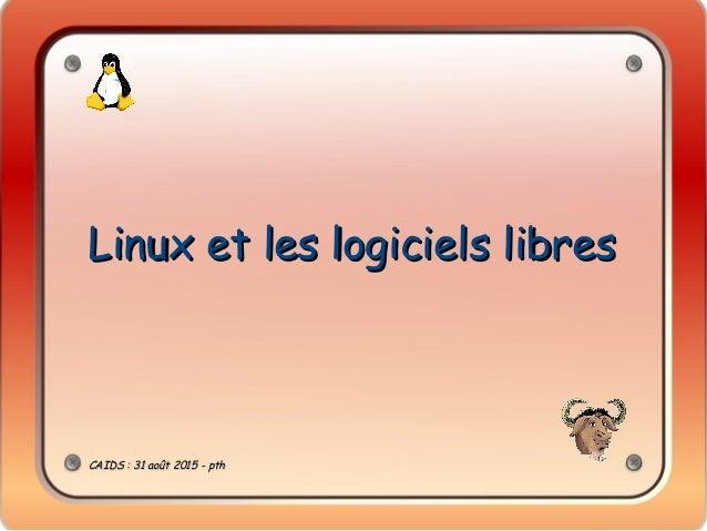 Linux et les logiciels libresLinux et les logiciels libres CAIDS: 31 août 2015 - pthCAIDS: 31 août 2015 - pth