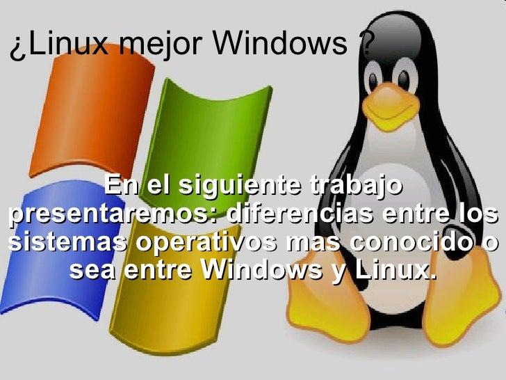 ¿Linux mejor Windows ? En el siguiente trabajo presentaremos: diferencias entre los sistemas operativos mas conocido o sea...