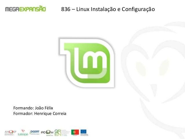 Formando: João FélixFormador: Henrique Correia836 – Linux Instalação e Configuração