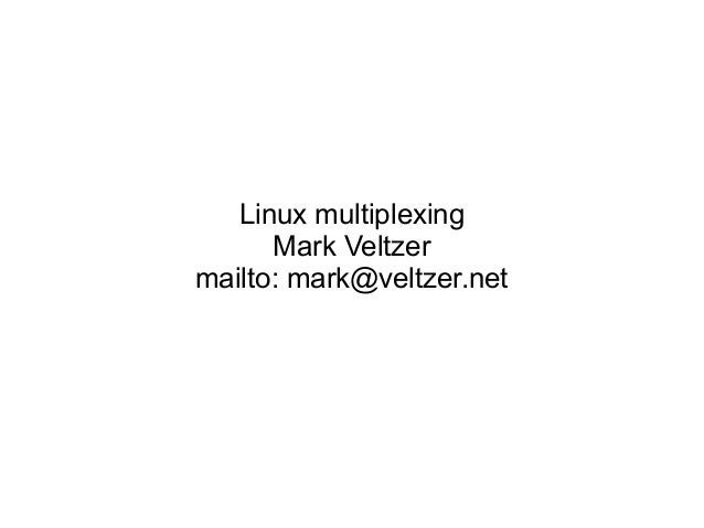 Linux multiplexing Mark Veltzer mailto: mark@veltzer.net