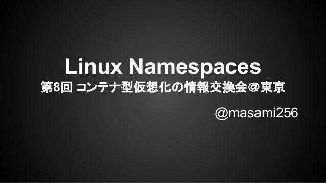 Linux Namespaces 第8回 コンテナ型仮想化の情報交換会@東京 @masami256