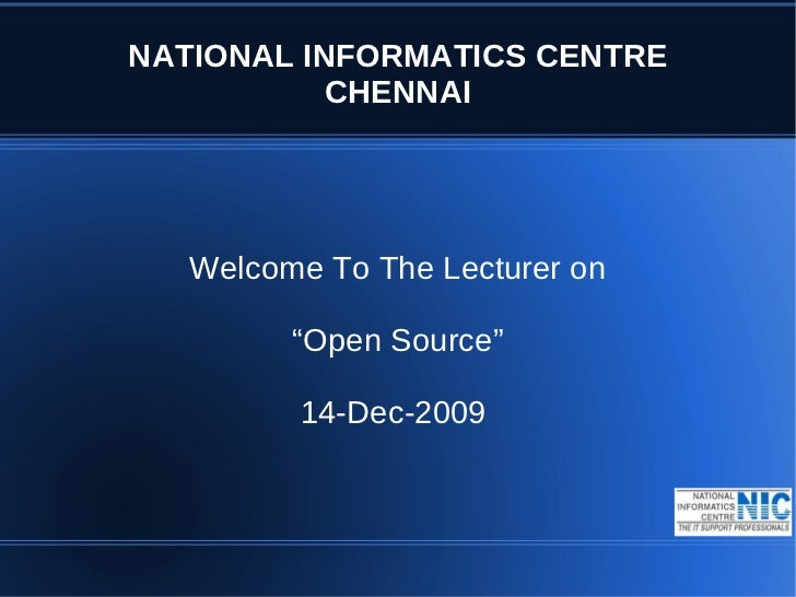 """NATIONAL INFORMATICS CENTRE           CHENNAI   Welcome To The Lecturer on         """"Open Source""""         14-Dec-2009"""
