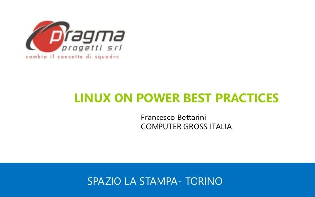 SPAZIO LA STAMPA- TORINO LINUX ON POWER BEST PRACTICES Francesco Bettarini COMPUTER GROSS ITALIA