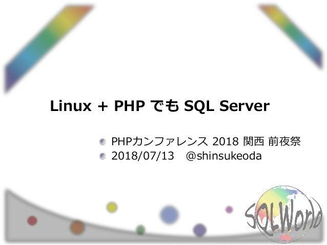 Linux + PHP でも SQL Server PHPカンファレンス 2018 関西 前夜祭 2018/07/13 @shinsukeoda