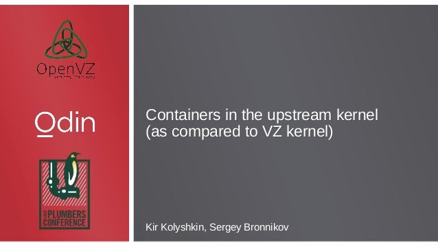 Containers in the upstream kernel (as compared to VZ kernel) Containers in the upstream kernel (as compared to VZ kernel) ...
