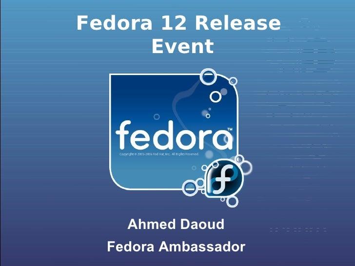 Fedora 12 Release Event <ul><li>Ahmed Daoud </li></ul><ul><li>Fedora Ambassador </li></ul>