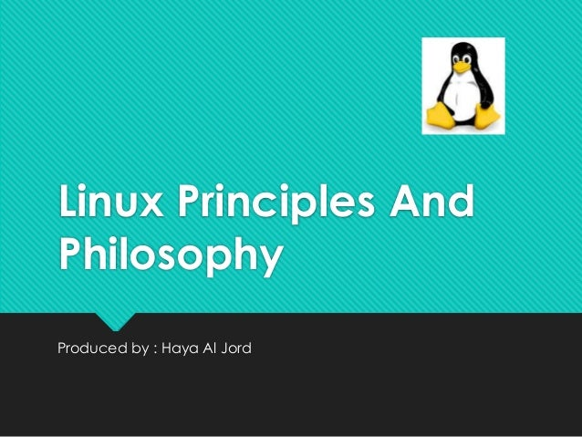 Linux Principles And Philosophy Produced by : Haya Al Jord