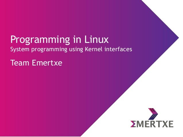 Programming in Linux System programming using Kernel interfaces Team Emertxe