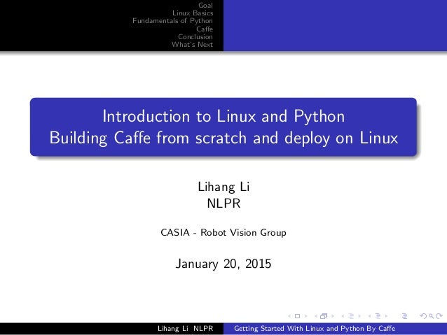 Goal Linux Basics Fundamentals of Python Caffe Conclusion What's Next Introduction to Linux and Python Building Caffe from s...