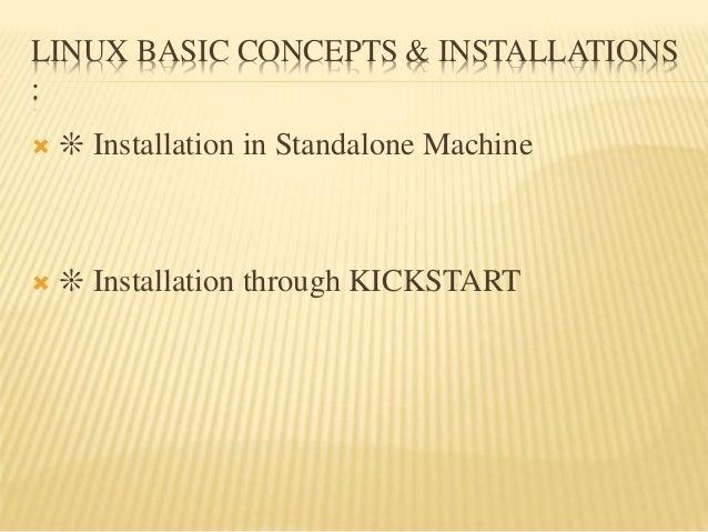 LINUX BASIC CONCEPTS & INSTALLATIONS :  ❊ Installation in Standalone Machine  ❊ Installation through KICKSTART