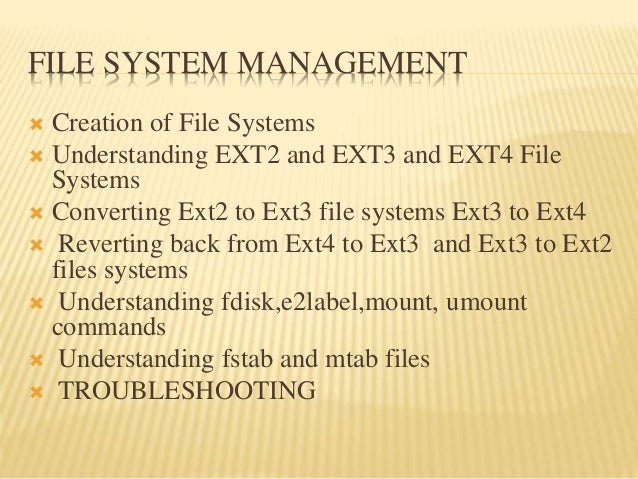 FILE SYSTEM MANAGEMENT  Creation of File Systems  Understanding EXT2 and EXT3 and EXT4 File Systems  Converting Ext2 to...