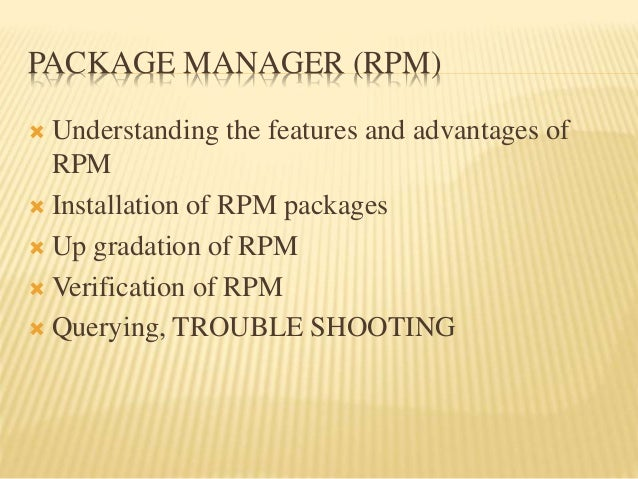PACKAGE MANAGER (RPM)  Understanding the features and advantages of RPM  Installation of RPM packages  Up gradation of ...