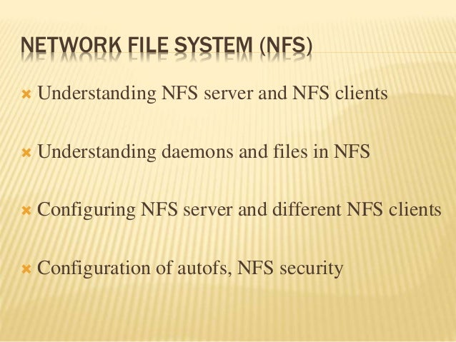 NETWORK FILE SYSTEM (NFS)  Understanding NFS server and NFS clients  Understanding daemons and files in NFS  Configurin...