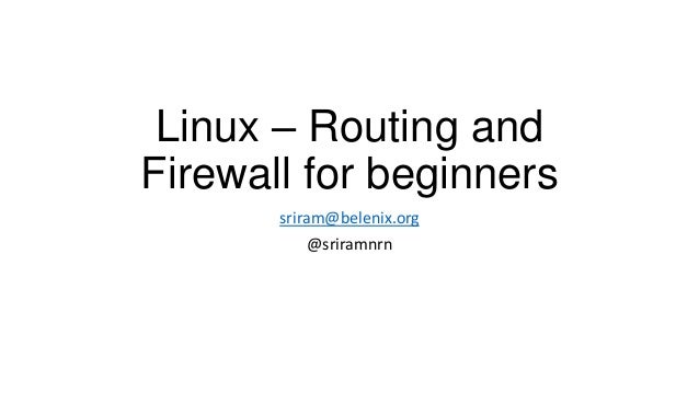 Linux – Routing and Firewall for beginners sriram@belenix.org @sriramnrn