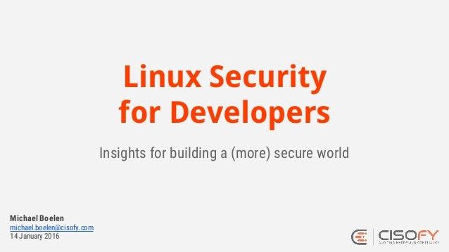 Linux Security for Developers Insights for building a (more) secure world Michael Boelen michael.boelen@cisofy.com 14 Janu...