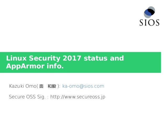 Linux Security 2017 status and AppArmor info. Kazuki Omo( 面 和毅 ): ka-omo@sios.com Secure OSS Sig. : http://www.secureoss.jp