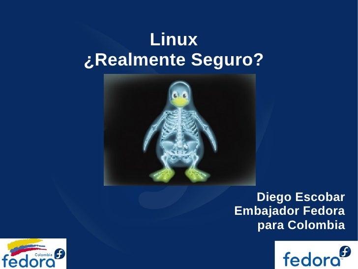 Linux ¿Realmente Seguro?                      Diego Escobar                Embajador Fedora                  para Colombia