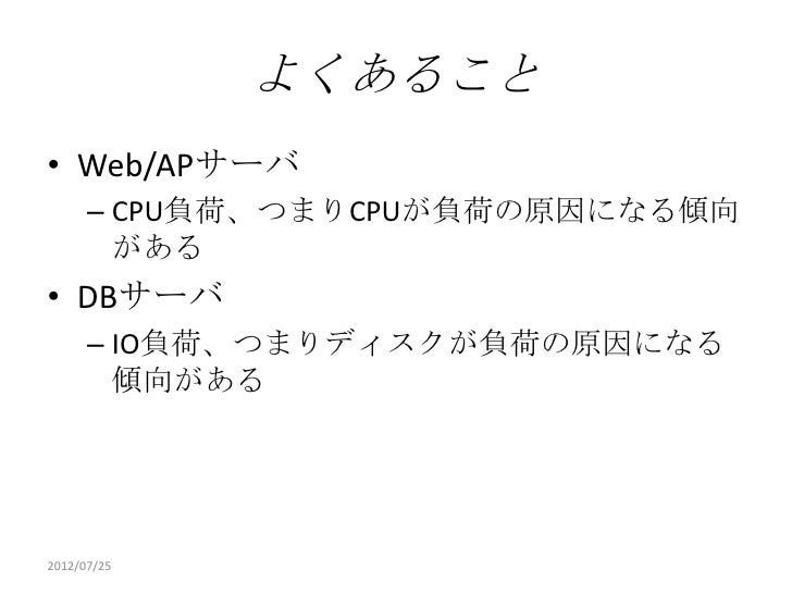 よくあること• Web/APサーバ      – CPU負荷、つまりCPUが負荷の原因になる傾向        がある• DBサーバ      – IO負荷、つまりディスクが負荷の原因になる        傾向がある2012/07/25