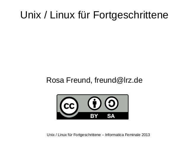 Unix / Linux für Fortgeschrittene – Informatica Feminale 2013 Unix / Linux für Fortgeschrittene Rosa Freund, freund@lrz.de