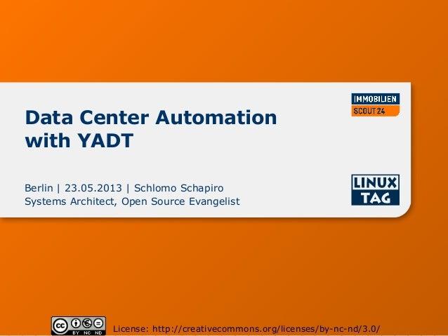 Data Center Automationwith YADTBerlin | 23.05.2013 | Schlomo SchapiroSystems Architect, Open Source EvangelistLicense: htt...